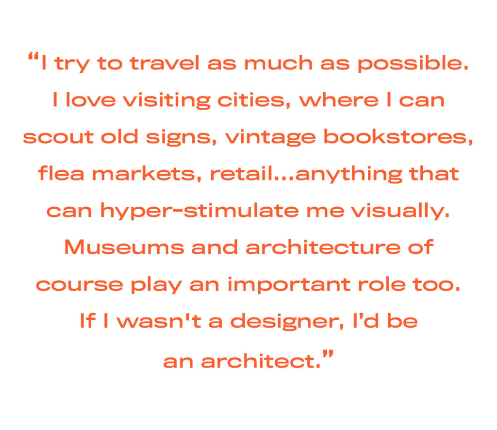 I try to travel as much as possible. I love visiting cities, where I can scout old signs, vintage bookstores, flea markets, retail…anything that can hyper-stimulate me visually. Museums and architecture of course play an important role too. If I wasn't a designer, I'd be an architect.