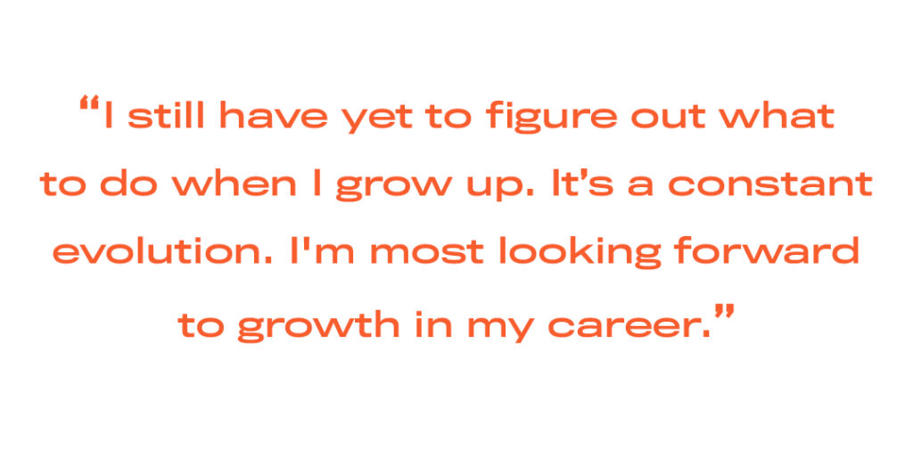 I still have yet to figure out whatto do when I grow up. It's a constant evolution. I'm most looking forwardto growth in my career.